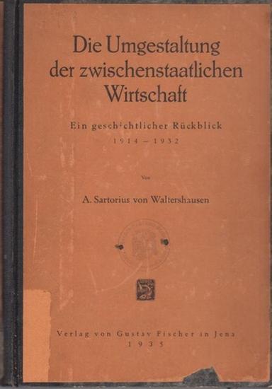 Waltershausen, A. Sartorius von: Die Umgestaltung der zwischenstaatlichen Wirtschaft : Ein geschichtlicher Rückblick 1914-1932.