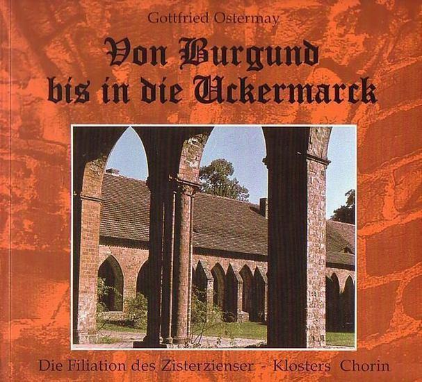 Chorin, Kloster. - Ostermay, Gottfried: Von Burgund bis in die Uckermarck. Die Filiation des Zisterzienser-Klosters Chorin.