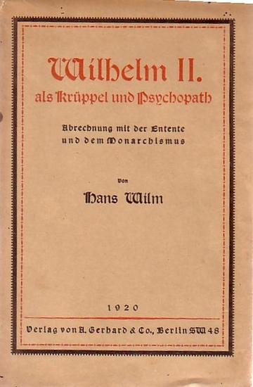 Wilhelm II. - Wilm, Hans: Wilhelm II. als Krüppel und Psychopath. Abrechnung mit der Entente und dem Monarchismus. 0