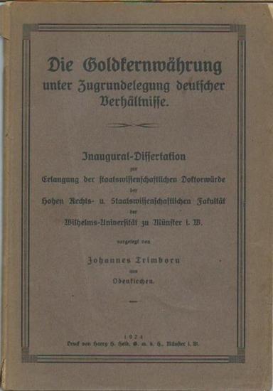 Trimborn, Johannes: Die Goldkernwährung unter Zugrundelegung deutscher Verhältnisse. Dissertation an der Wilhelms-Universität zu Münster, 1924. 0