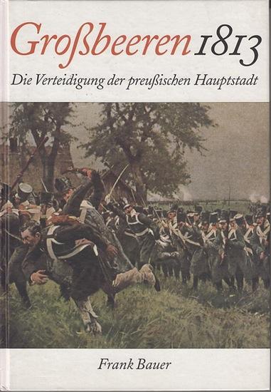 Bauer, Frank: Großbeeren 1813 : Die Verteidigung der preußischen Hauptstadt. 0
