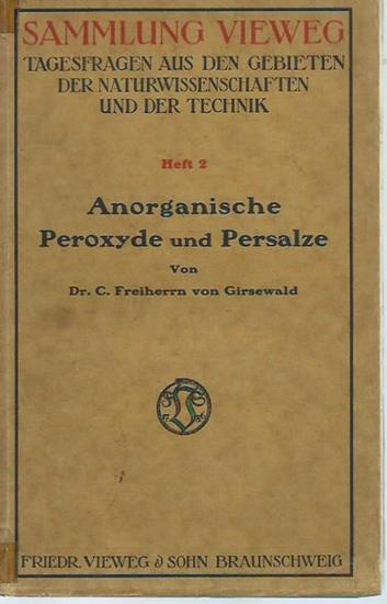 Girsewald, Freiherr C. von: Anorganische Peroxyde und Persalze. (= Sammlung Vieweg, Tagesfragen aus den Gebieten der Naturwissenschaften und der Technik, Heft 2). 0