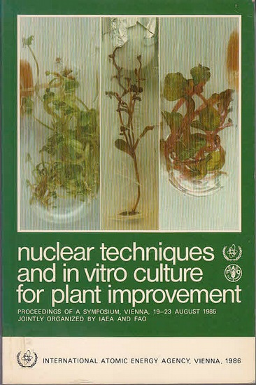 International Atomic Energy Agency: Nuclear techniques and in vitro culture for plant improvement. Proceedings of an international symposium of nuclear techniques and in vitro culture for plant improvement jointly organized by the International Atomic Ene 0