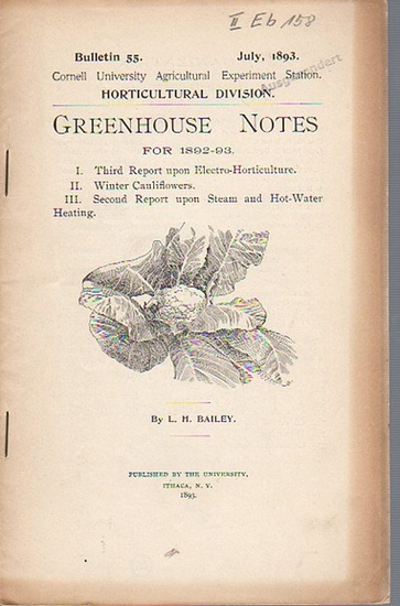 Bailey, L. H.: Greenhouse Notes for 1892-93 I. Third Report upon Electro-Horticulture II. Winter Cauliflowers III. Second Report upon Steam and Hot-Water Heating. (= Bulletin 55, July, 1893. Cornell University Agricultural Experiment Station. Horticultura 0