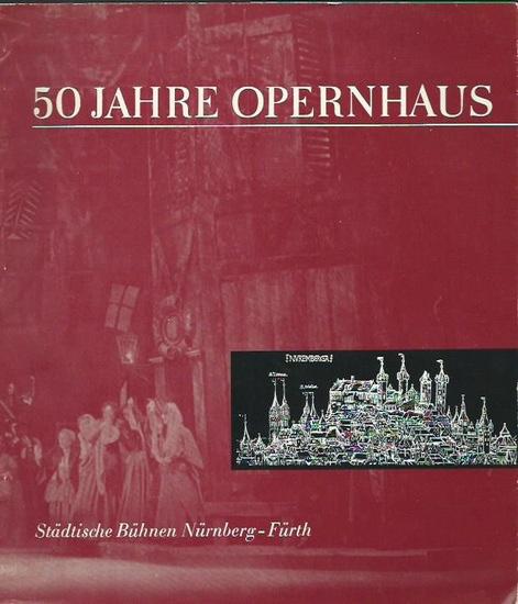 Städtische Bühnen Nürnberg-Fürth. - Friedrich Bröger (Redaktion): 50 Jahre Opernhaus. Herausgegeben im Auftrag der Städtischen Bühnen Nürnberg-Fürth.