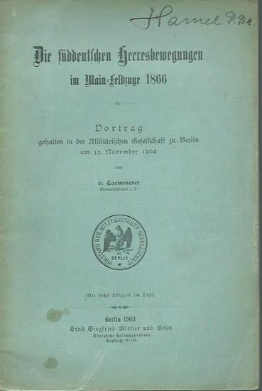 Caemmerer, von: Die süddeutschen Heeresbewegungen im Main - Feldzuge von 1866. Vortrag gehalten in der Militärischen Gesellschaft zu Berlin am 12. November 1902.
