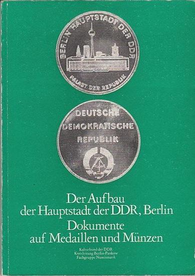 Kreisleitung Berlin-Pankow des Kulturbundes der DDR / Fachgruppe Numismatik (Hrsg.): Der Aufbau der Hauptstadt der DDR, Berlin. - Dokumente auf Medaillen und Münzen.