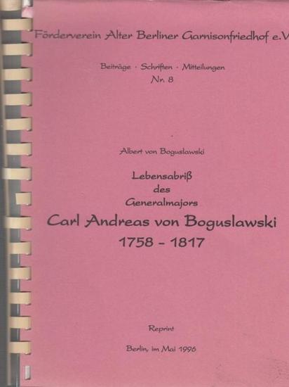 Boguslawski, Carl Andreas von. - Albert von Boguslawski: Lebensabriß des Generalmajors Carl Andreas von Bogulawski 1758 - 1817. ( Förderverein Alter Berliner Garnisonfriedhof e.V. Beiträge / Schriften / Mitteilungen Nr. 8 ).