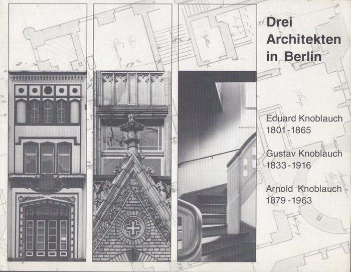 Knoblauch, Eduard / Gustav und Arnold. - Bossmann, Annette / Teltow, Andreas. - Hrsg.: Märkisches Museum. Drei Architekten in Berlin. Knoblauch, Eduard (1801 - 1865). Knoblauch, Gustav (1833 - 1916). Knoblauch, Arnold (1879 - 1963).