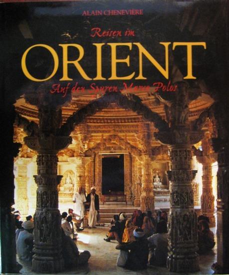 Cheneviere, Alain (Text und Fotografie): Reisen im Orient : Auf den Spuren Marco Polos ; Von Venedig in den fernen Osten.
