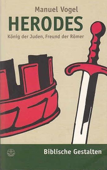 Vogel, Manuel: Herodes. König der Juden, Freund der Römer. (Biblische Gestalten Band 5).