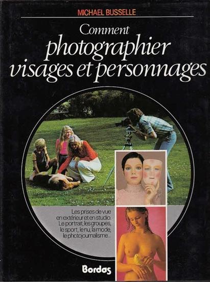 Busselle, Michael: Comment photographier visages et personnages. Les prises de vue en exterieur et en studio. Le porträt, les groupes, le sport, le nu, la mode, le photojournalisme …