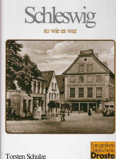 Schulze, Torsten: Schleswig - so wie es war. (=Fotografierte Zeitgeschichte)