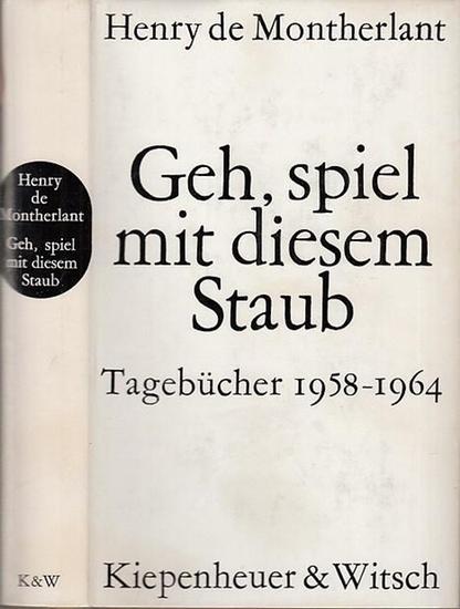 Montherlant, Henry de: Geh, spiel mit diesem Staub. Tagebücher 1958 - 1964. Übertragen von Karl August Horst.