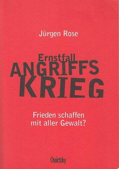 Rose, Jürgen: Ernstfall Angriffskrieg. Frieden schaffen mit aller Gewalt? Mit einem Geleitwort von Werner Ruf und einem Nachwort von Detlef Bald.