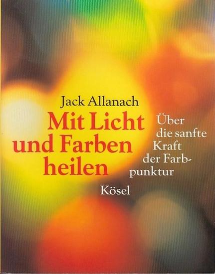 Allanach, Jack : Mit Licht und Farben heilen. Über die sanfte Kraft der Farbpunktur.