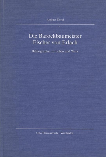 Fischer von Erlach, Johann Bernhard - Kreul, Andreas: Die Barockbaumeister Fischer von Erlach. Bibliographie zu Leben und Werk