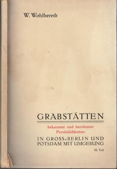 Wohlberedt, W.: Grabstätten bekannter und berühmter Persönlichkeiten in Groß-Berlin und Potsdam mit Umgebung. III. Teil.