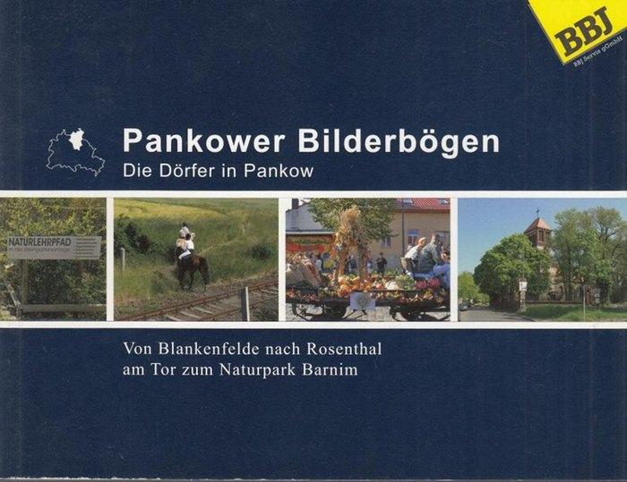 Berlin - Pankow. - Hrsg. BBJ Servis gGmbH. - Ebenthal, Reinhold. Pankower Bilderbögen. Die Dörfer in Pankow. Von Blankenfelde nach Rosenthal am Tor zum Naturpark Barnim.