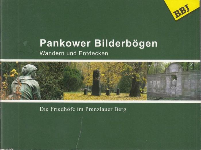 Berlin - Pankow. - Hrsg. BBJ Servis gGmbH. Frobenius, A. / Loewe, S. / Märten, H. / Massow, SA. / Schachtschneider, G. / Schumann u.a. Pankower Bilderbögen. Wandern und Entdecken. Die Friedhöfe im Prenzlauer Berg.
