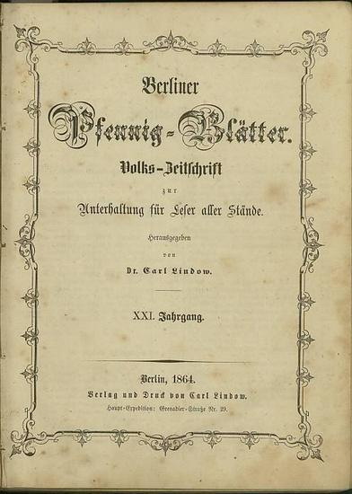 Berliner PfennigBlätter - Lindow, Carl: Berliner Pfennig - Blätter. Volks-Zeitschrift zur Unterhaltung für Leser aller Stände. Hrsg. von Dr. Carl Lindow. XXI. Jahrgang No.1, 1.Januar 1864 - No. 52, 24. December 1864. Und: Beilage der Berliner Pfennig-B...