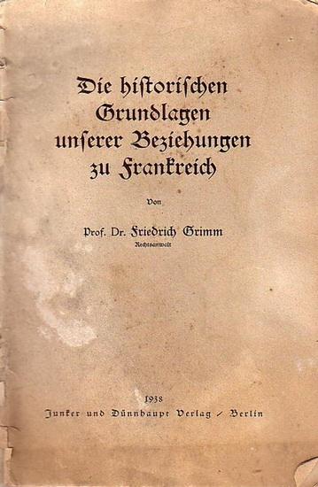 Grimm, Friedrich: Die historischen Grundlagen unserer Beziehungen zu Frankreich.