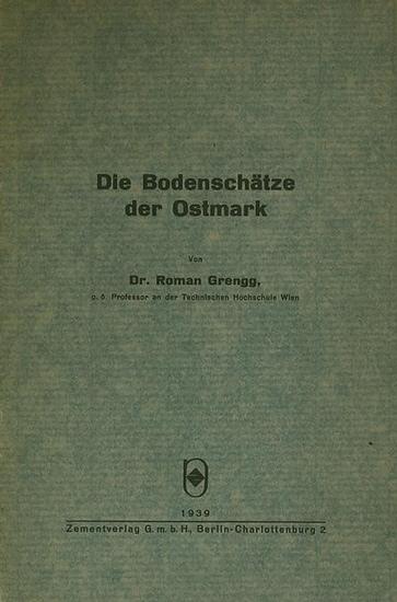 Grengg, Roman: Die Bodenschätze der Ostmark. Sonderdruck aus dem 'Bericht über die Wanderversammlung des Vereins Deutscher Portland - Cement - Fabrikanten E.V. 1938'.