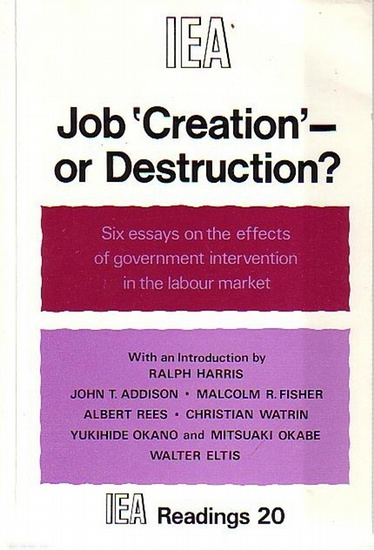 Harris, Ralph and Addison, John T. and Fisher, Malcolm R. and Rees, Albert and Watrin, Christian and Okano, Yukihide and Okabe, Mitsuaki and Eltis, Walter Job `Creation´- or destruction? Six essays on the effects of government intervention in the labou...