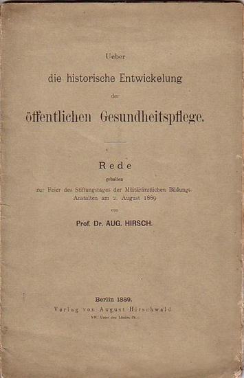 Hirsch: Über die historische Entwickelung der öffentlichen Gesundheitspflege. Rede, gehalten zur Feier des Stiftungstages der militärärztlichen Bildungsanstalten am 2. August 1889.