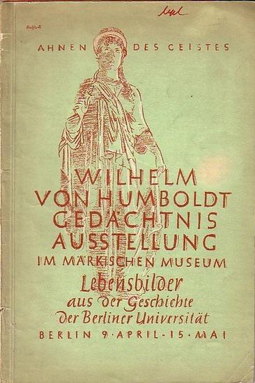 Humboldt, Wilhelm von: Lebensbilder aus der Geschichte der Berliner Universität. Wilhelm von Humboldt Gedächtnis Ausstellung im Märkischen Museum, Berlin. Katalog der Ausstellung von April bis Mai