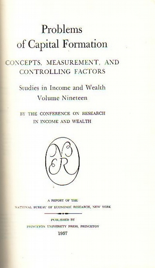 National Bureau of Economic Research - Problems of Capital Formation : Concepts, Measurement, and Controlling Factors. Studies in Income and Wealth. Volume Nineteen. By the conference on Research in Income and Wealth. A Report of the National Bureau of Ec