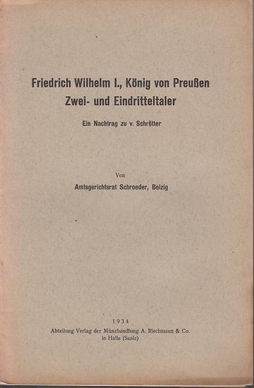 Friedrich Wilhelm I. - Schroeder ( Amtsgerichtsrat ): Friedrich Wilhelm I., König von Preußen. Zwei- und Eindritteltaler. Ein Nachtrag zu v. Schrötter.