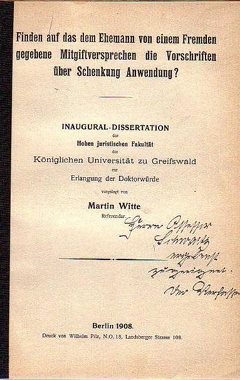 Witte, Martin: Finden auf das dem Ehemann von einem Fremden gegebene Mitgiftversprechen die Vorschriften über Schenkung Anwendung? Dissertation an der Königlichen Universität Greifswald, 1908.