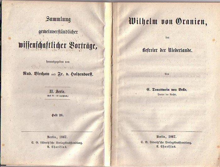 Wilhelm von Oranien. - Trauttwein von Belle, E.: Wilhelm von Oranien, der Befreier der Niederlande. (= Sammlung gemeinverständlicher wissenschaftlicher Vorträge, herausgegeben von Rud. Virchow und Fr. v. Holtzendorff, Serie II, Heft 26).