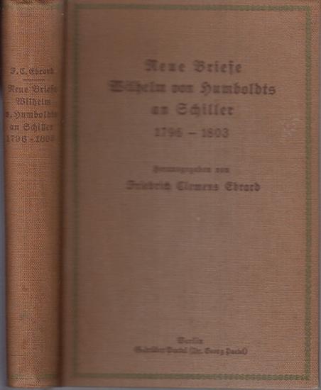 Humboldt, Wilhelm. - Schiller, Friedrich: Neue Briefe Wilhelm von Humboldts an Schiller 1796-1803. Bearbeitet und herausgegeben von Friedrich Clemens Ebrard.