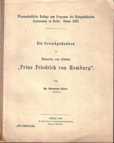 Kleist, Heinrich von. - Gilow, Hermann: Die Grundgedanken in Heinrich von Kleists 'Prinz Friedrich von Homburg'. Aus 'Wissenschaftliche Beilage zum Programm des Königsstädtischen Gymnasiums zu Berlin', Ostern 1893.