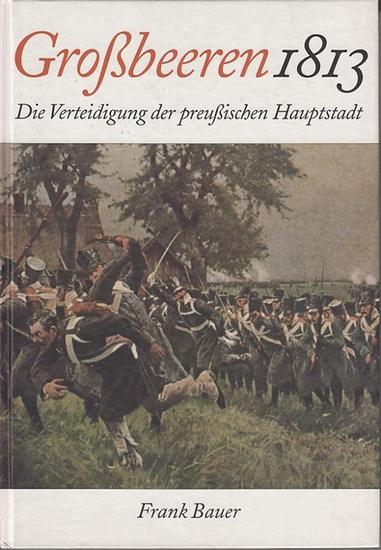 Bauer, Frank: Großbeeren 1813 : Die Verteidigung der preußischen Hauptstadt.