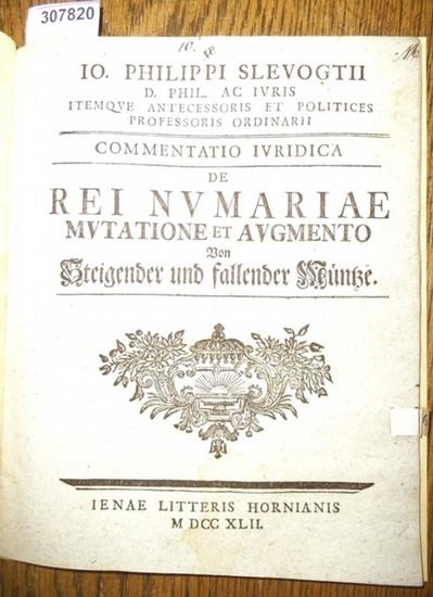 Slevogt, Johann Philipp ( Io.Philippi Slevogtii): Commentatio Iuridica de Rei Numariae Mutatione et Augmento Von steigender und fallender Münze.