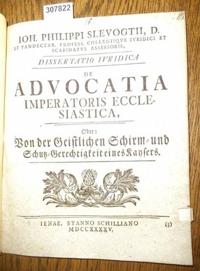 Slevogt, Johann Philipp ( Ioh. Philippi Slevogtii): Dissertatio Iuridica de Advocatia Imperatoris Ecclesiastica, oder Von der Geitlichen Schirm- und Schutz-Gerchtigkeit eines Kaysers.