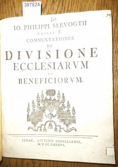 Slevogt, Johann Philipp ( Io. Philippi Slevogtii): Commentationes de Divisione Ecclesiarum et Beneficiorum. Iuridica de Eo quod pendet sed quo est in Suspenso Oder: Vom Aufschub.