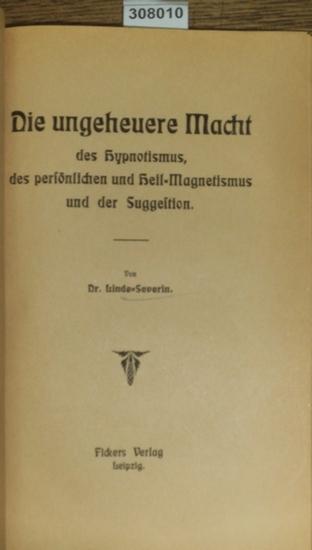 Linde-Severin: Die ungeheure Macht des Hypnotismus, des persönlichen und Heil-Magnetismus und der Suggestion.