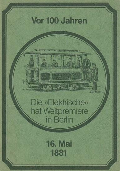 Berliner Verkehrs-Betriebe (Hrsg.): Vor 100 Jahren. Die >Elektrische< hat Weltpremiere in Berlin 16. Mai 1881.