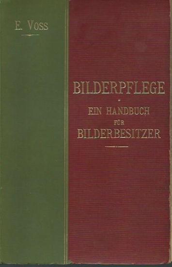 Voss, Eugen: Bilderpflege. Ein Handbuch für Bilderbesitzer. Die Behandlung der Oelbilder, Bilderschäden, deren Ursache, Vermeidung und Beseitigung.