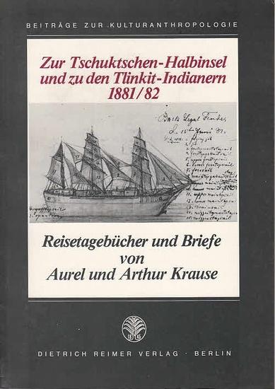 Krause, Aurel und Arthur: Zur Tschuktschen-Halbinsel und zu den Tlinkit-Indianern 1881/1882. Reisetagebücher und Briefe von Aurel und Arthur Krause.