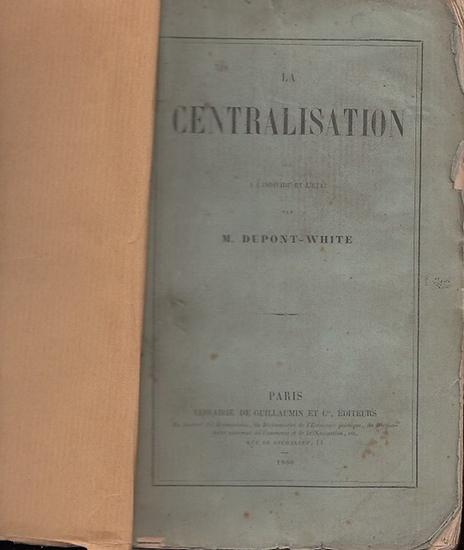 Dupont-White, M. : La Centralisation. Suite de L'individu et L'etat. - Ouvrages du Meme Auteur : Essai sur les Relations du Travail Avec le Capital In-octavo.