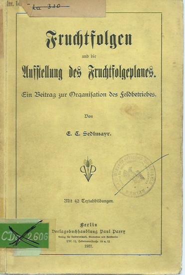 Sedlmayr, E. C.: Fruchtfolgen und die Aufstellung des Fruchtfolgeplanes. Ein Beitrag zur Organisation des Feldbetriebes. Mit Vorwort und Einleitung.