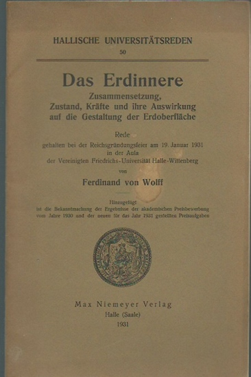 Wolff, Ferdinand von: Das Erdinnere. Zusammensetzung, Zustand, Kräfte und ihre Auswirkung auf die Gestaltung der Erdoberfläche. Rede am 19. Januar 1931, Universität Halle-Wittenberg. (= Hallische Universitätsreden, 50).