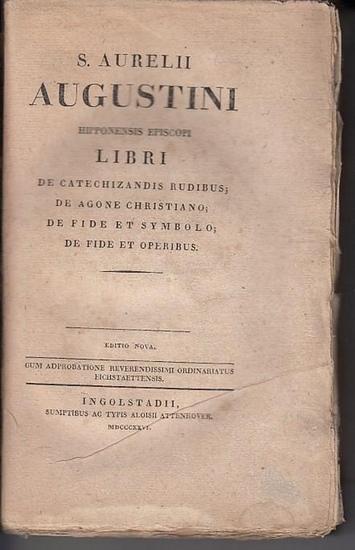 Augustinus, Aurelius: S. Aurelii Augustini Hipponensis Episcopi Libri De Catechizandis Rudibus; De Agone Christiano; De Fide Et Symbolo; De Fide Et Operibus.