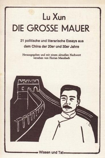 Mausbach, Florian ( Hrsg. und mit einem aktuellen Nachwort versehen von ): Lu Xun. Die grosse Mauer. 21 politische und literarische Essays aus dem China der 20er und 30er Jahre.