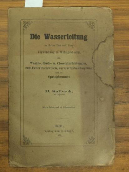 Salbach, B.: Die Wasserleitung in ihrem Bau und ihrer Verwendung in Wohngebäuden zu Wasch-, Bade-, Closeteinrichtungen, zum Feuerlöschen, zur Gartenbewässerung und zu Springbrunnen. Mit 4 Tafeln und 50 Holzschnitten.